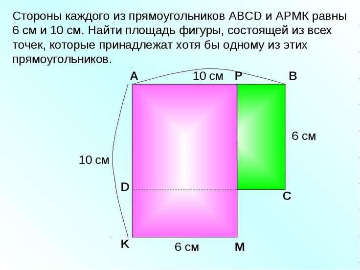 Стороны каждого из прямоугольников АВСD и АРМК равны 6 см и 10 см. Найти площ...