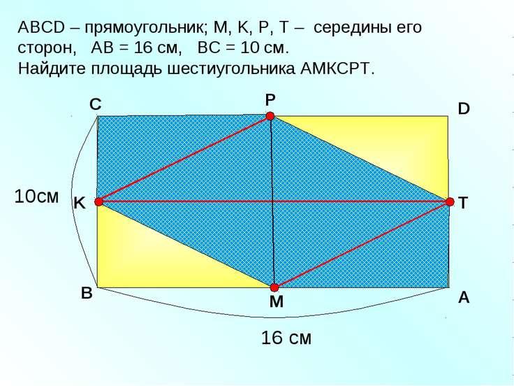 АBCD – прямоугольник; М, K, Р, Т – середины его сторон, АВ = 16 см, ВС = 10 с...