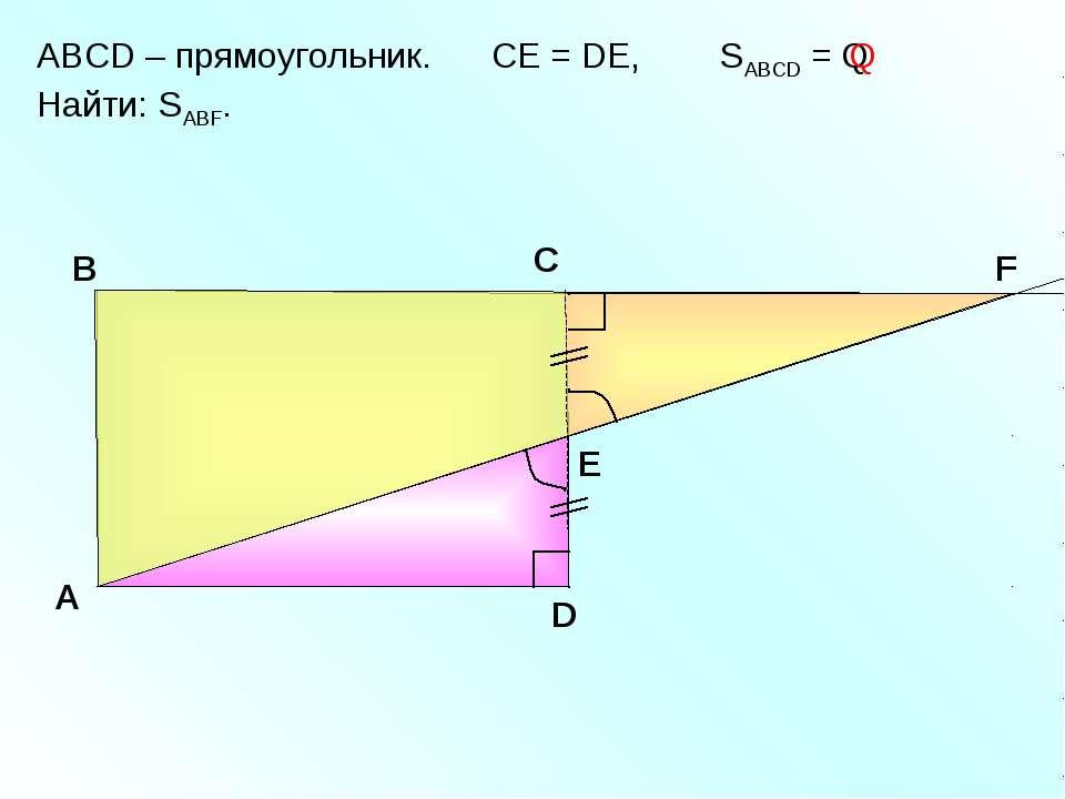 ABCD – прямоугольник. СЕ = DE, SABCD = Q Найти: SABF. A В С D Е F Q