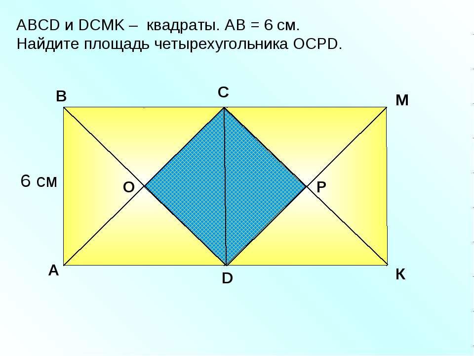 АBCD и DСМK – квадраты. АВ = 6 см. Найдите площадь четырехугольника ОСРD. A В...