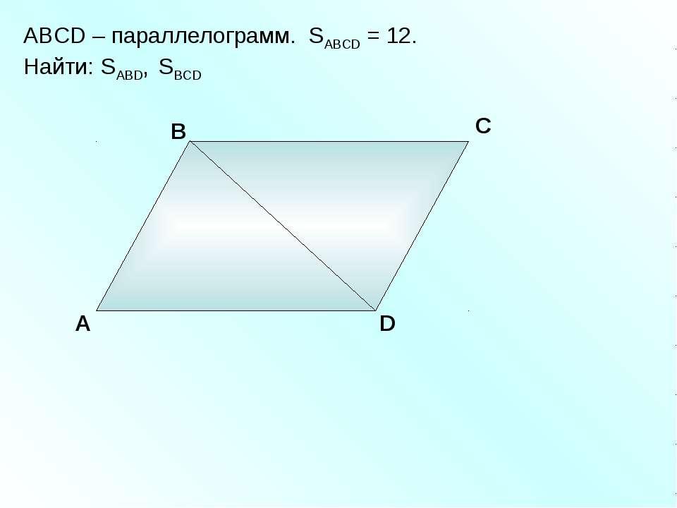 А В С D ABCD – параллелограмм. SABCD = 12. Найти: SABD, SBCD