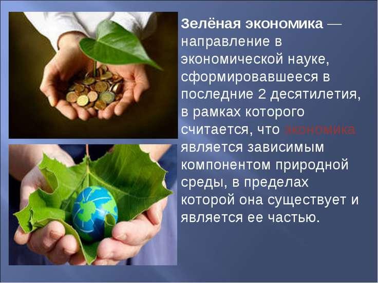 Зелëная экономика — направление в экономической науке, сформировавшееся в пос...