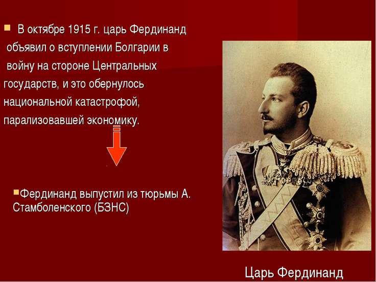 В октябре 1915 г. царь Фердинанд объявил о вступлении Болгарии в войну на сто...