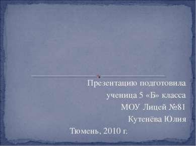 Презентацию подготовила ученица 5 «Б» класса МОУ Лицей №81 Кутенёва Юлия Тюме...