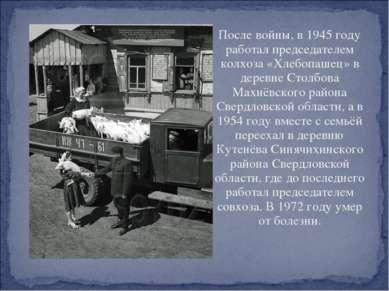 После войны, в 1945 году работал председателем колхоза «Хлебопашец» в деревне...