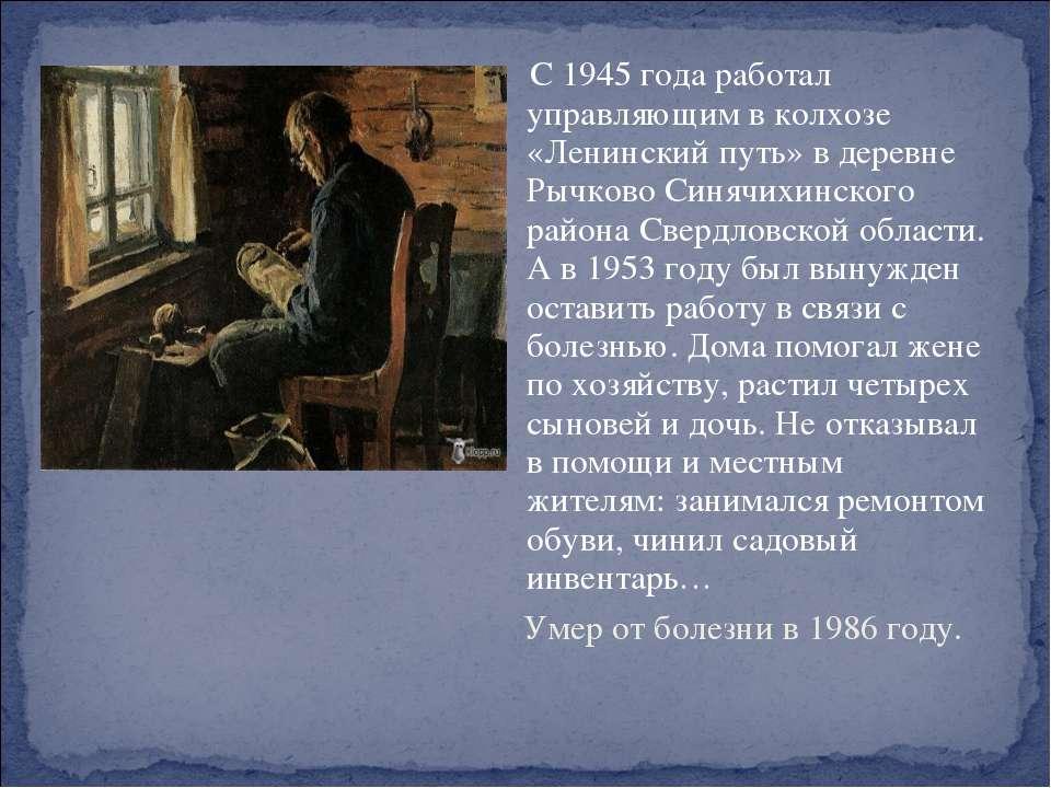 С 1945 года работал управляющим в колхозе «Ленинский путь» в деревне Рычково ...
