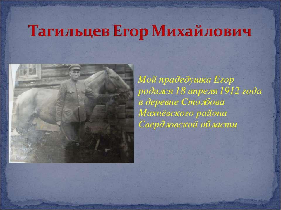 Мой прадедушка Егор родился 18 апреля 1912 года в деревне Столбова Махнёвског...