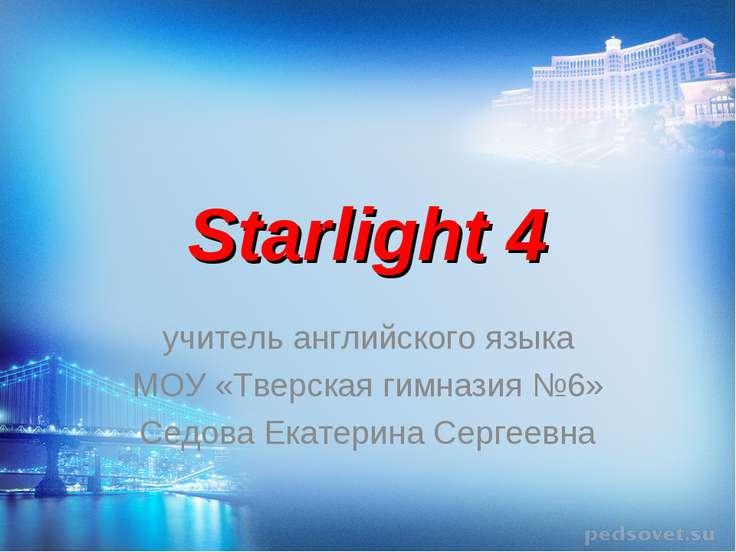 Starlight 4 учитель английского языка МОУ «Тверская гимназия №6» Седова Екате...