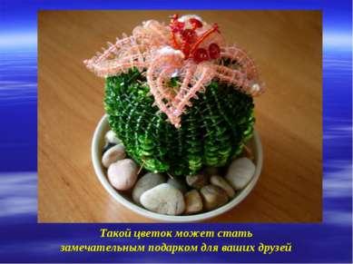 Такой цветок может стать замечательным подарком для ваших друзей