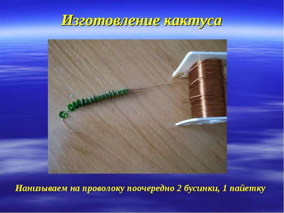Изготовление кактуса Нанизываем на проволоку поочередно 2 бусинки, 1 пайетку