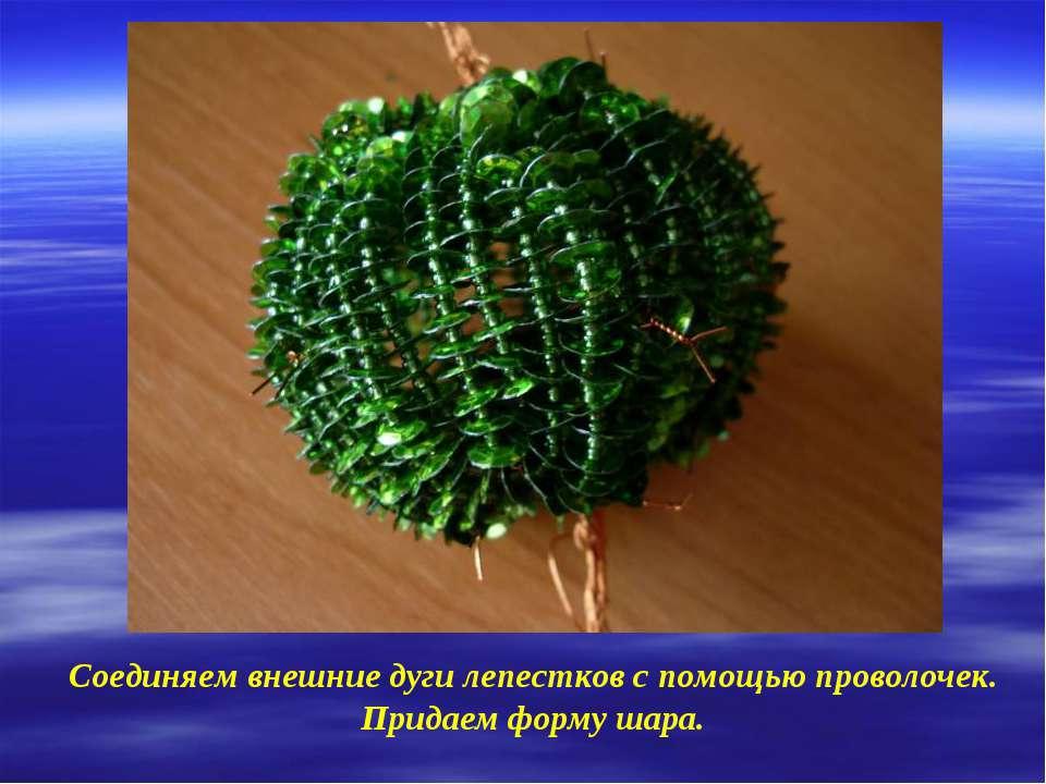 Соединяем внешние дуги лепестков с помощью проволочек. Придаем форму шара.