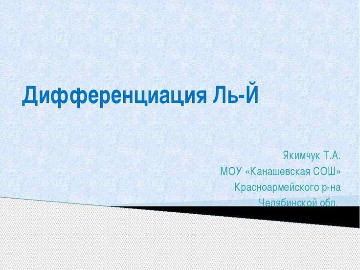 Дифференциация Ль-Й Якимчук Т.А. МОУ «Канашевская СОШ» Красноармейского р-на ...