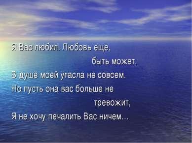 Я Вас любил. Любовь еще, быть может, В душе моей угасла не совсем. Но пусть о...