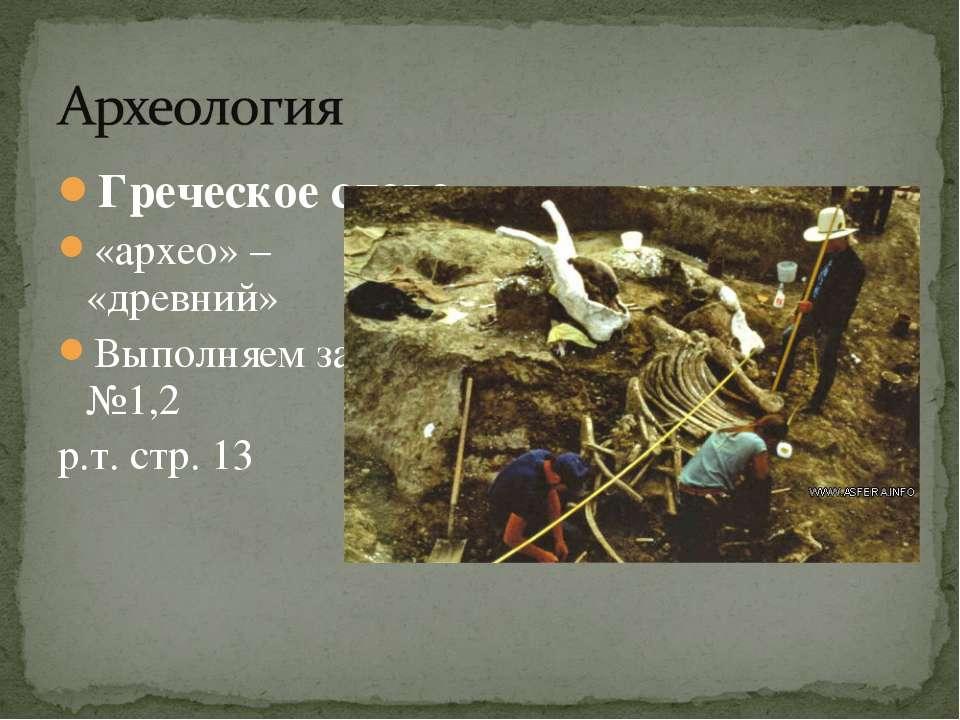 Греческое слово «архео» – «древний» Выполняем задание №1,2 р.т. стр. 13