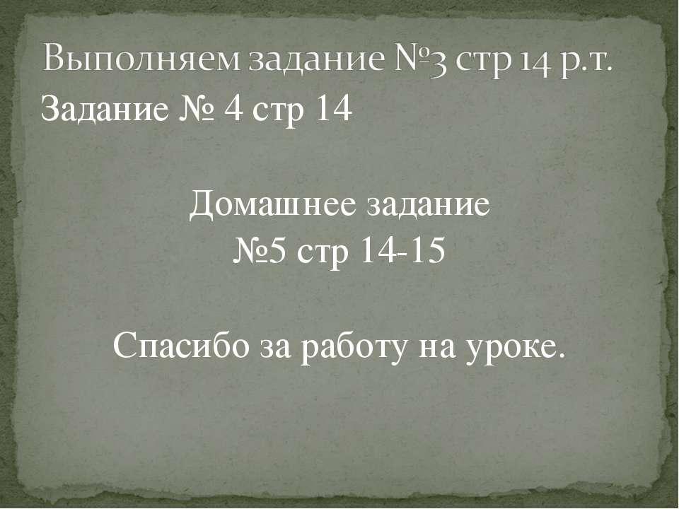 Задание № 4 стр 14 Домашнее задание №5 стр 14-15 Спасибо за работу на уроке.