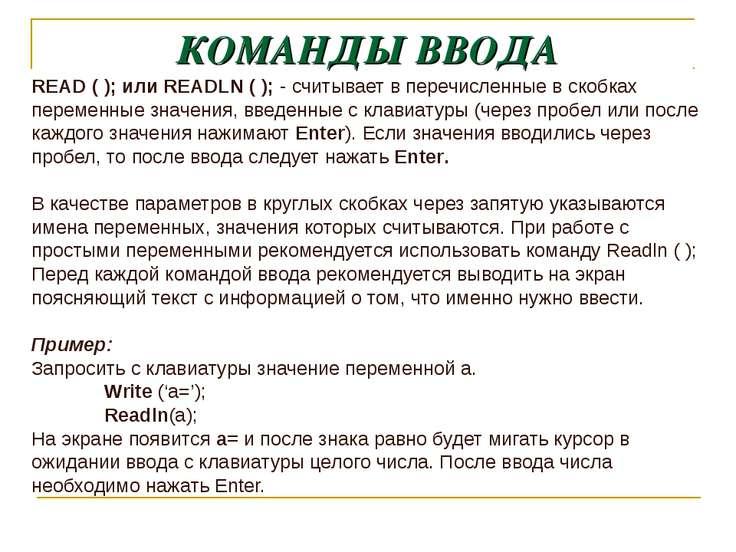 КОМАНДЫ ВВОДА READ ( ); или READLN ( ); - считывает в перечисленные в скобках...