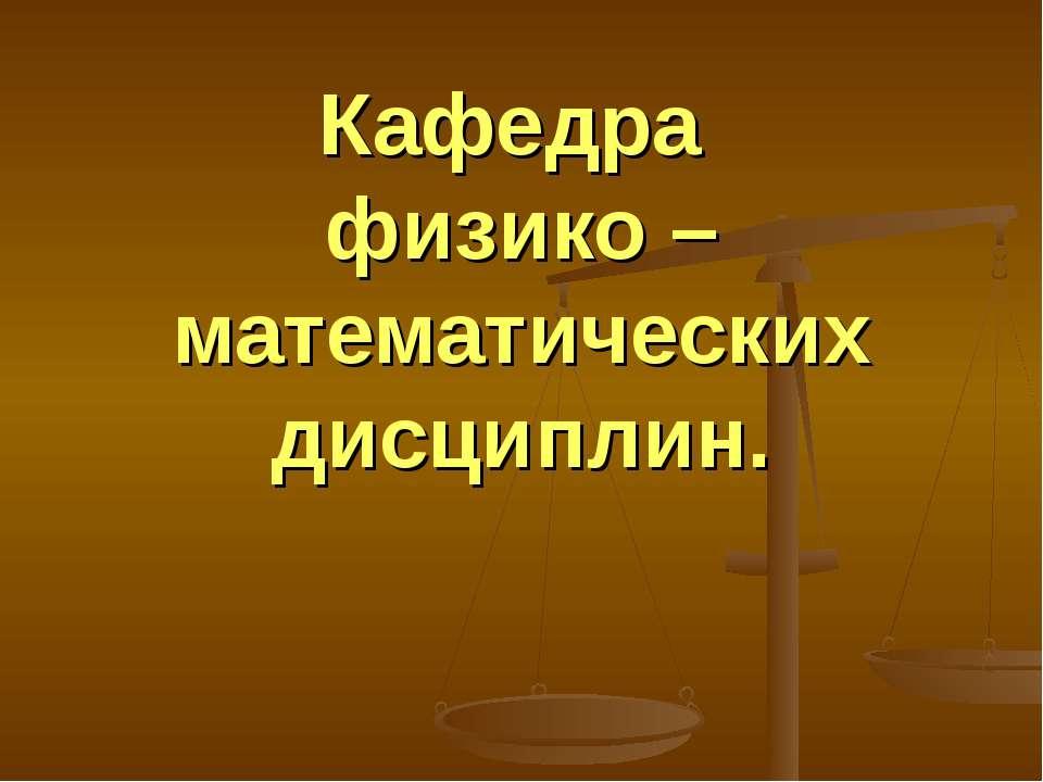 Кафедра физико – математических дисциплин.