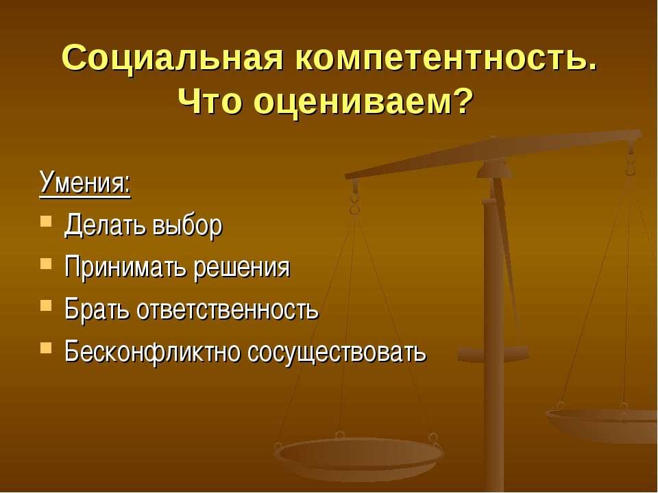 Социальная компетентность. Что оцениваем? Умения: Делать выбор Принимать реше...