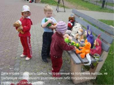 Дети вправе совершать сделки, направленные на получение выгоды, не требующие ...