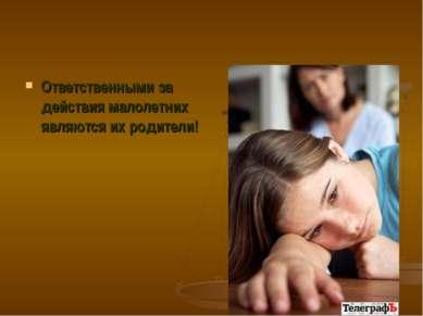 Ответственными за действия малолетних являются их родители!