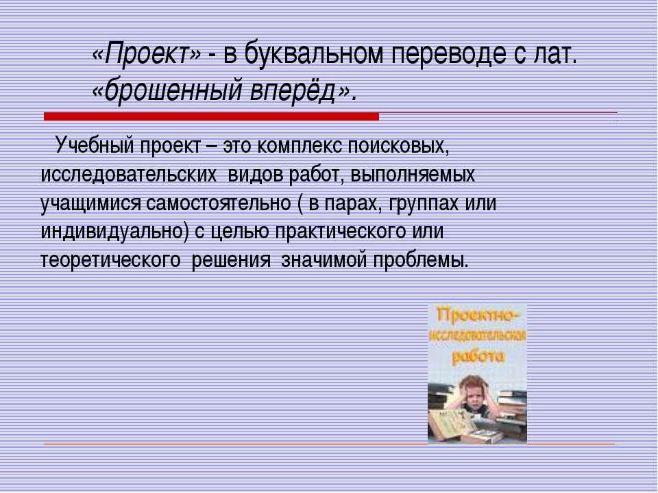 «Проект» - в буквальном переводе с лат. «брошенный вперёд». Учебный проект – ...