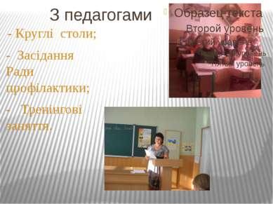 З педагогами - Круглі столи; - Засідання Ради профілактики; - Тренінгові заня...