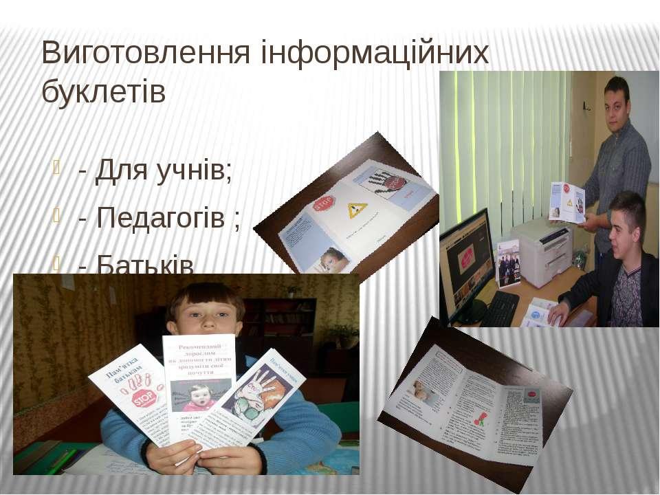 Виготовлення інформаційних буклетів - Для учнів; - Педагогів ; - Батьків