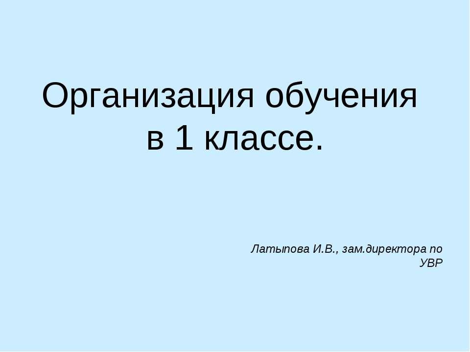 Организация обучения в 1 классе. Латыпова И.В., зам.директора по УВР