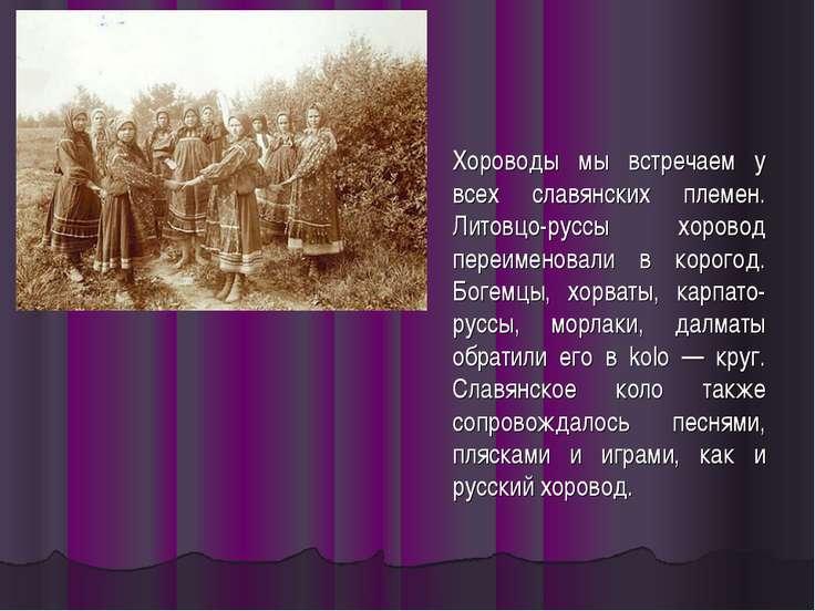 Хороводы мы встречаем у всех славянских племен. Литовцо-руссы хоровод переиме...
