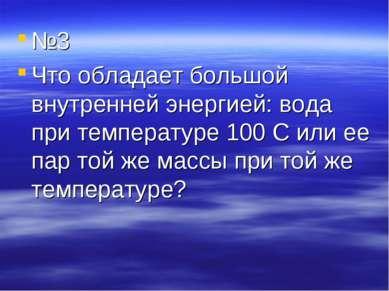 №3 Что обладает большой внутренней энергией: вода при температуре 100 С или е...