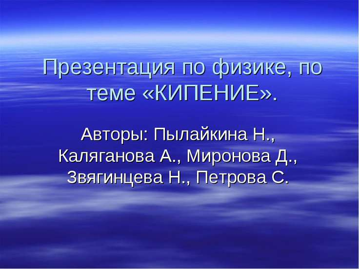 Презентация по физике, по теме «КИПЕНИЕ». Авторы: Пылайкина Н., Каляганова А....
