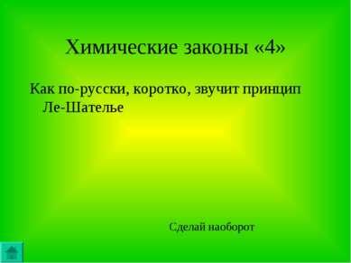 Химические законы «4» Как по-русски, коротко, звучит принцип Ле-Шателье Сдела...