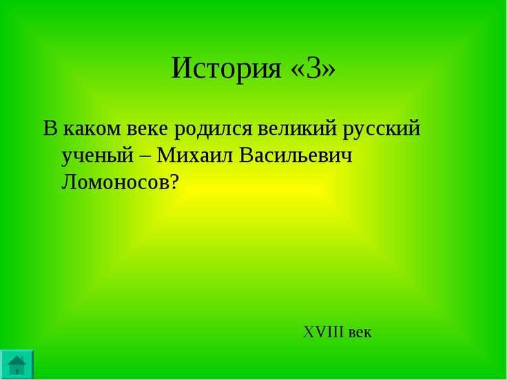 История «3» В каком веке родился великий русский ученый – Михаил Васильевич Л...