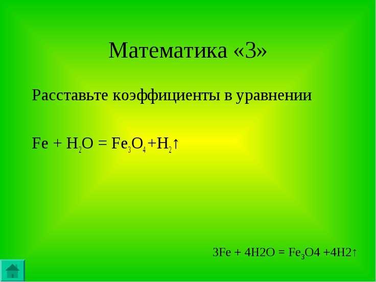 Математика «3» Расставьте коэффициенты в уравнении Fe + H2O = Fe3O4 +H2↑ 3Fe ...