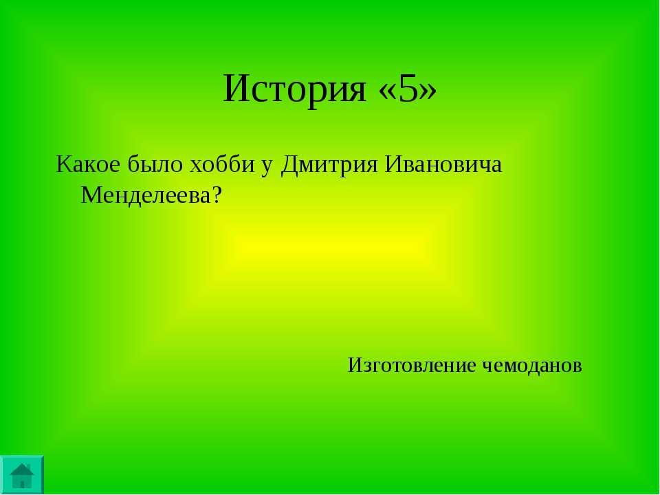 История «5» Какое было хобби у Дмитрия Ивановича Менделеева? Изготовление чем...
