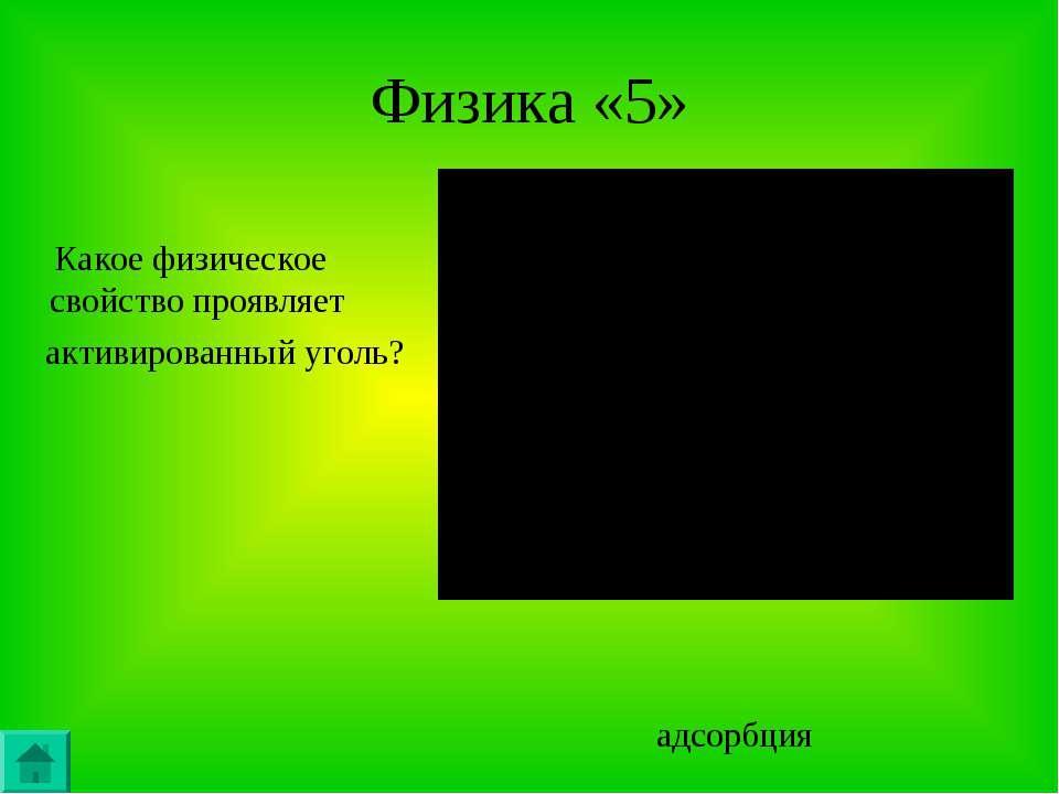 Физика «5» Какое физическое свойство проявляет активированный уголь? адсорбция