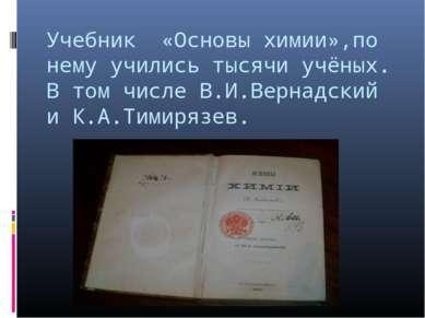 Учебник «Основы химии»,по нему учились тысячи учёных. В том числе В.И.Вернадс...