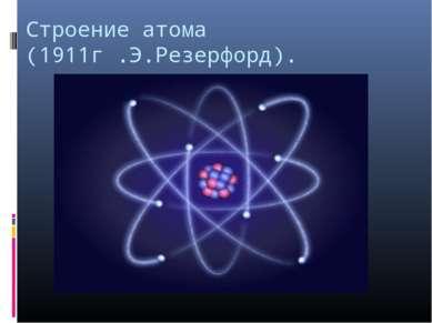 Строение атома (1911г .Э.Резерфорд).