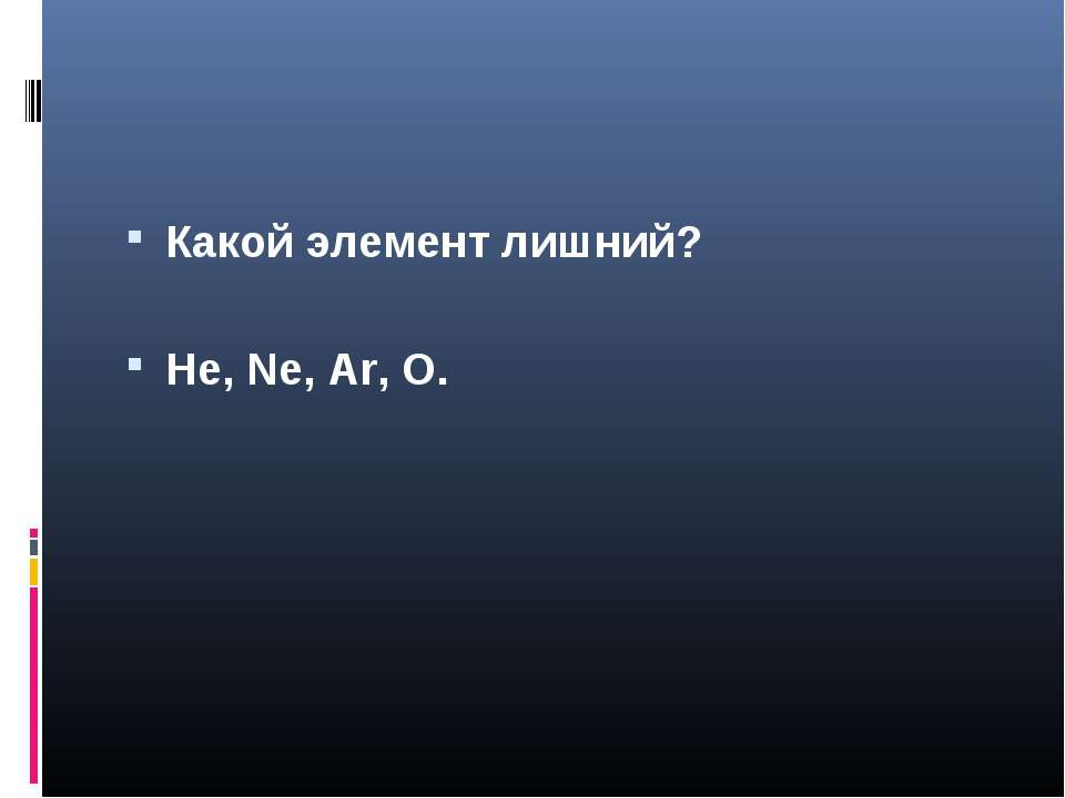 Какой элемент лишний? He, Ne, Ar, O.