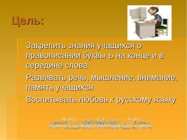 Цель: Закрепить знания учащихся о правописании буквы Ь на конце и в середине ...