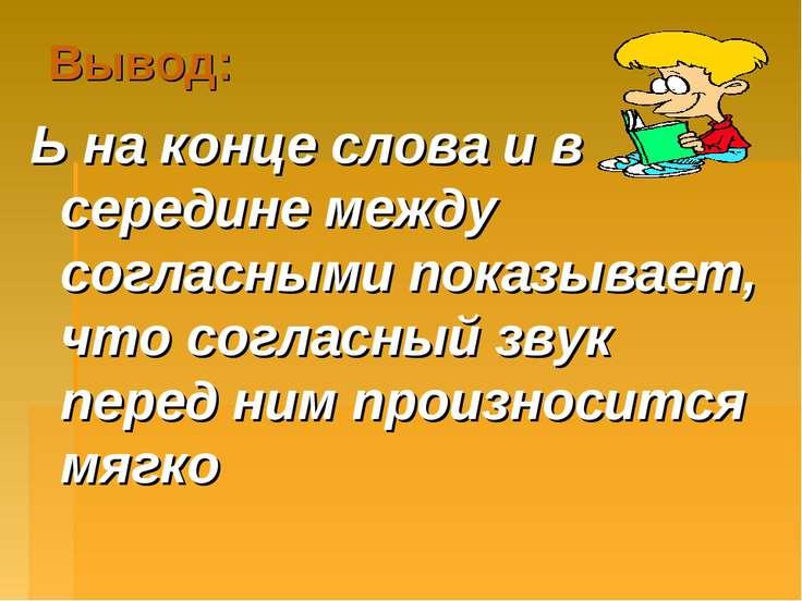 Вывод: Ь на конце слова и в середине между согласными показывает, что согласн...