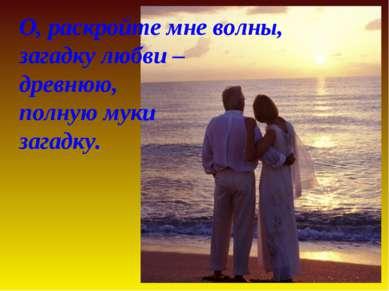 О, раскройте мне волны, загадку любви – древнюю, полную муки загадку.