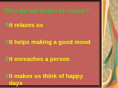 Why do we listen to music? it relaxes us It helps making a good mood It enrea...