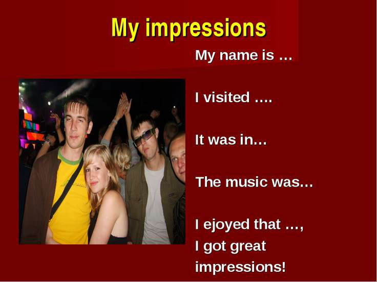 My impressions My name is … I visited …. It was in… The music was… I ejoyed t...