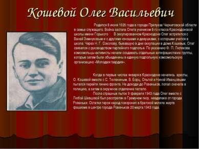 Кошевой Олег Васильевич Родился 8 июня 1926 года в городе Прилуках Черниговск...