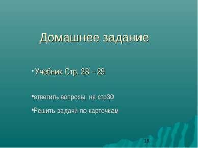 Домашнее задание Учебник Стр. 28 – 29 ответить вопросы на стр30 Решить задачи...