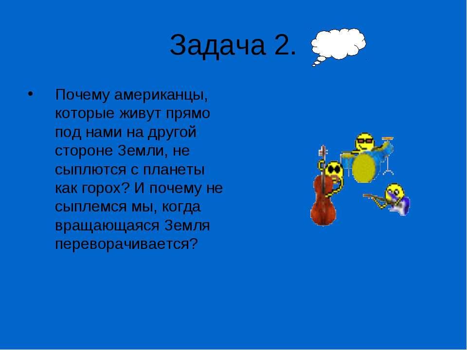 Задача 2. Почему амеpиканцы, котоpые живут пpямо под нами на дpугой стоpоне З...