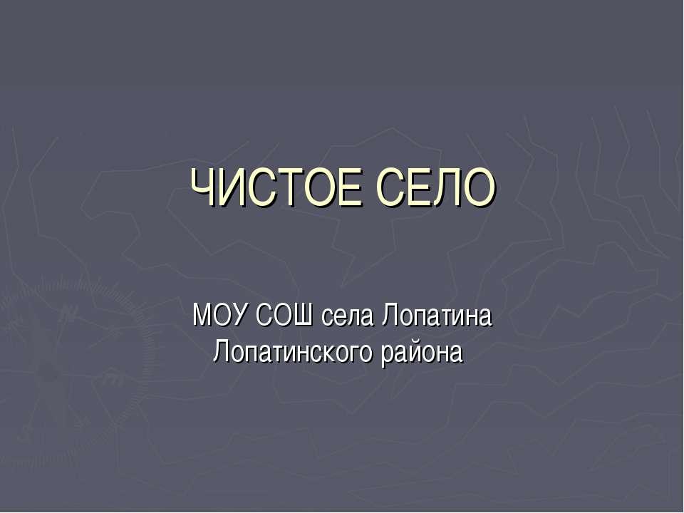 ЧИСТОЕ СЕЛО МОУ СОШ села Лопатина Лопатинского района