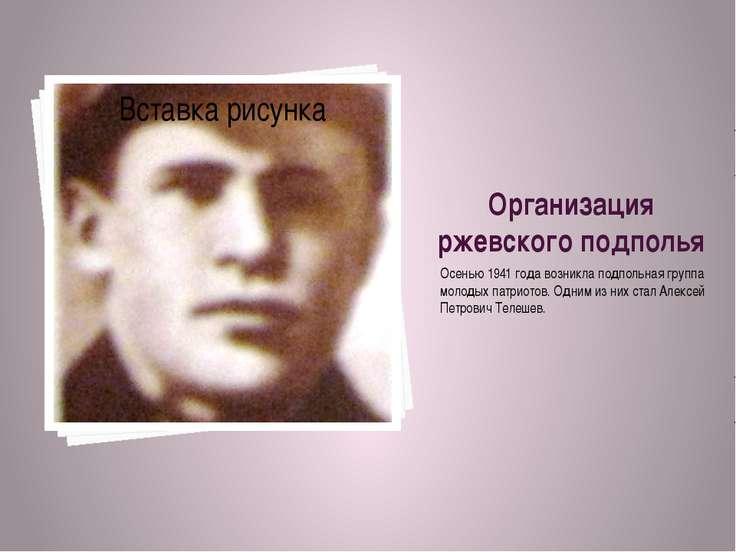 Организация ржевского подполья Осенью 1941 года возникла подпольная группа мо...