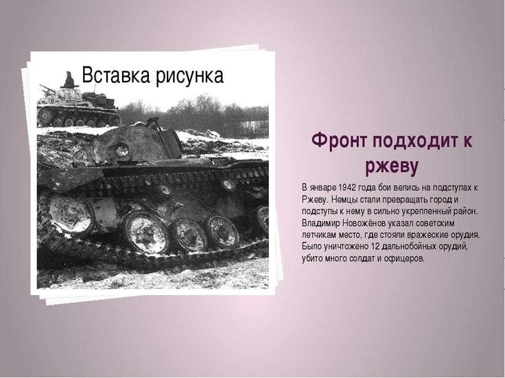 Фронт подходит к ржеву В январе 1942 года бои велись на подступах к Ржеву. Не...